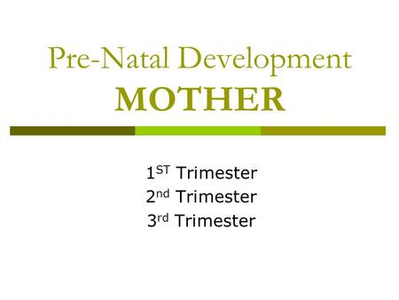 Pre-Natal Development MOTHER 1 ST Trimester 2 nd Trimester 3 rd Trimester.