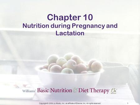 Copyright © 2009, by Mosby, Inc. an affiliate of Elsevier, Inc. All rights reserved.1 Chapter 10 Nutrition during Pregnancy and Lactation.