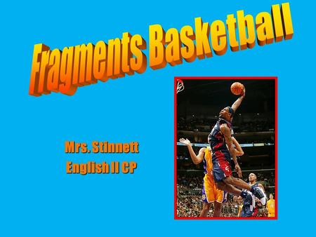 Mrs. Stinnett English II CP. THE RULES There are 8 rounds of fragments basketball. For every round, each team will have one team member answer a question.
