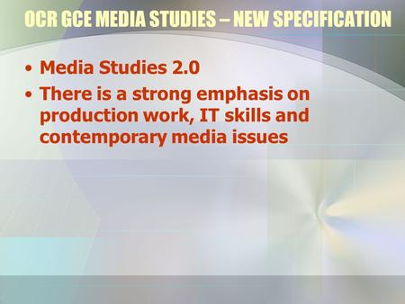 OCR GCE MEDIA STUDIES – NEW SPECIFICATION Media Studies 2.0 There is a strong emphasis on production work, IT skills and contemporary media issues.