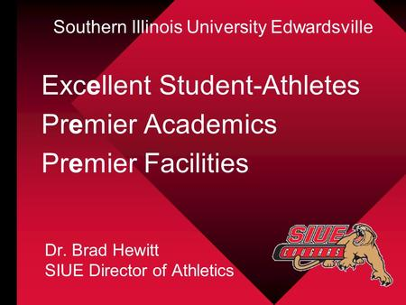Excellent Student-Athletes Premier Academics Premier Facilities Dr. Brad Hewitt SIUE Director of Athletics Southern Illinois University Edwardsville.