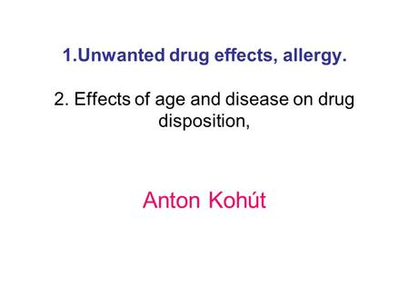 1.Unwanted drug effects, allergy. 2. Effects of age and disease on drug disposition, Anton Kohút.