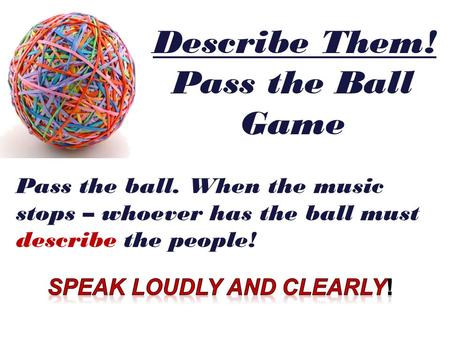 Pass the ball. When the music stops – whoever has the ball must describe the people! Describe Them! Pass the Ball Game.