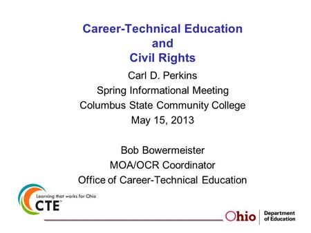 Career-Technical Education and Civil Rights Carl D. Perkins Spring Informational Meeting Columbus State Community College May 15, 2013 Bob Bowermeister.