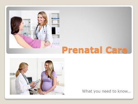 Prenatal Care What you need to know…. Prenatal, or existing before birth, care is essential to the health of the mother and the baby. Throughout Pregnancy,