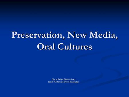 Preservation, New Media, Oral Cultures How to Build a Digital Library Ian H. Witten and David Bainbridge.