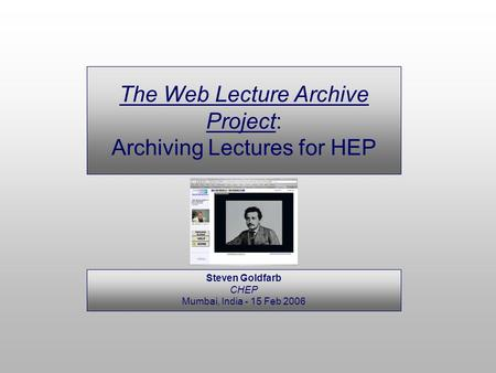 Steven Goldfarb CHEP Mumbai, India - 15 Feb 2006 The Web Lecture Archive Project: Archiving Lectures for HEP.