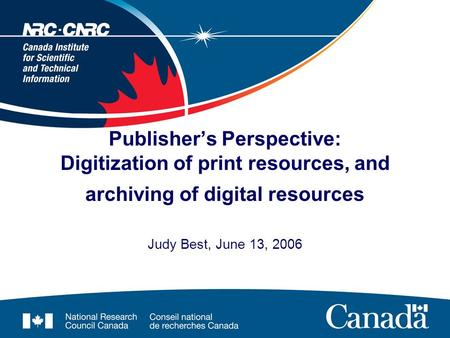 Publisher's Perspective: Digitization of print resources, and archiving of digital resources Judy Best, June 13, 2006.