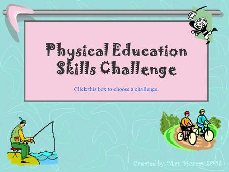 Physical Education Skills Challenge Click this box to choose a challenge. Created by: Mrs. Murray 2008.