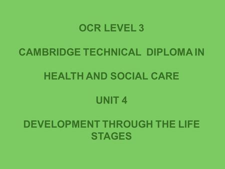 OCR LEVEL 3 CAMBRIDGE TECHNICAL DIPLOMA IN HEALTH AND SOCIAL CARE UNIT 4 DEVELOPMENT THROUGH THE LIFE STAGES.