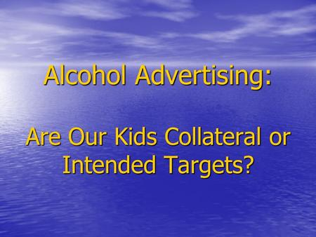 Alcohol Advertising: Are Our Kids Collateral or Intended Targets? Alcohol Advertising: Are Our Kids Collateral or Intended Targets?