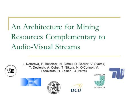 An Architecture for Mining Resources Complementary to Audio-Visual Streams J. Nemrava, P. Buitelaar, N. Simou, D. Sadlier, V. Svátek, T. Declerck, A. Cobet,