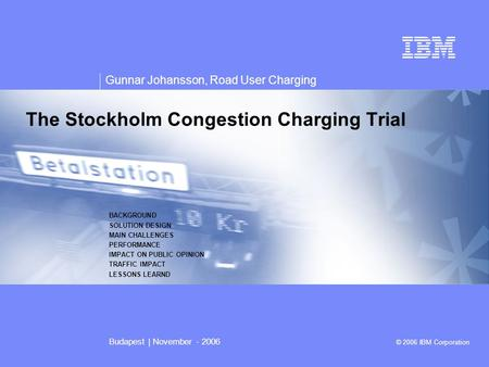 V v Gunnar Johansson, Road User Charging Budapest | November - 2006 © 2006 IBM Corporation The Stockholm Congestion Charging Trial BACKGROUND SOLUTION.
