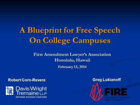 First Amendment Lawyer's Association Honolulu, Hawaii A Blueprint for Free Speech On College Campuses February 13, 2014 Robert Corn-Revere Greg Lukianoff.