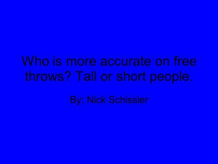 Who is more accurate on free throws? Tall or short people. By: Nick Schissler.