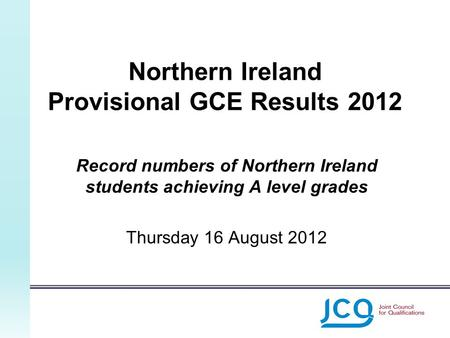 Northern Ireland Provisional GCE Results 2012 Record numbers of Northern Ireland students achieving A level grades Thursday 16 August 2012.