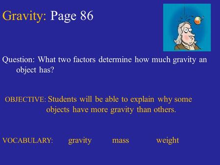 Gravity: Page 86 Question: What two factors determine how much gravity an object has? OBJECTIVE: Students will be able to explain why some objects have.