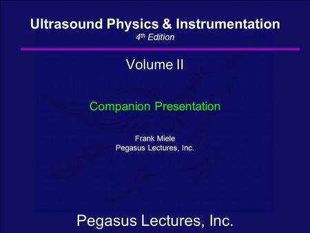 Pegasus Lectures, Inc. Volume II Companion Presentation Frank Miele Pegasus Lectures, Inc. Ultrasound Physics & Instrumentation 4 th Edition.