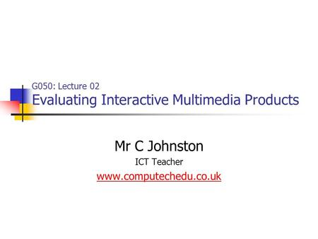 G050: Lecture 02 Evaluating Interactive Multimedia Products Mr C Johnston ICT Teacher www.computechedu.co.uk.