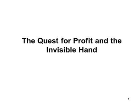 1 The Quest for Profit and the Invisible Hand.  According to Adam Smith  People are motivated by self-interest.  The goal of profit maximization will.