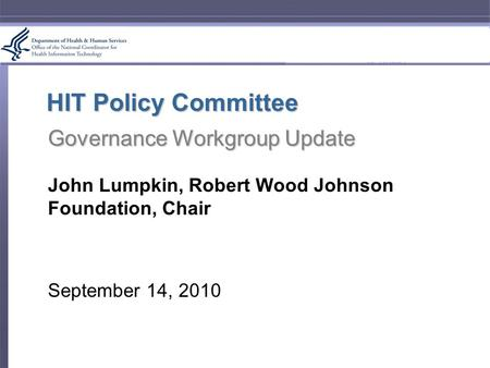HIT Policy Committee Governance Workgroup Update John Lumpkin, Robert Wood Johnson Foundation, Chair September 14, 2010.
