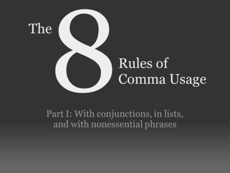 Rules of Comma Usage Part I: With conjunctions, in lists, and with nonessential phrases 8 The.