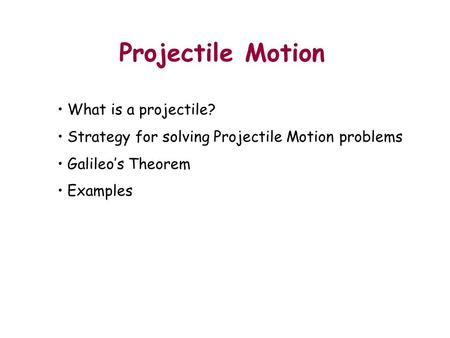Projectile Motion Outline What is a projectile? Strategy for solving Projectile Motion problems Galileo's Theorem Examples Demo: Bring both projectile.