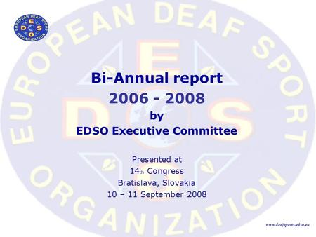 Bi-Annual report 2006 - 2008 by EDSO Executive Committee Presented at 14 th Congress Bratislava, Slovakia 10 – 11 September 2008 www.deafsports-edso.eu.