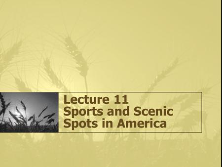 Lecture 11 Sports and Scenic Spots in America. Sports 3 Main Ball Games in America: The American Football Baseball Basketball (created by James Naismith)