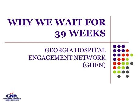 WHY WE WAIT FOR 39 WEEKS GEORGIA HOSPITAL ENGAGEMENT NETWORK (GHEN)