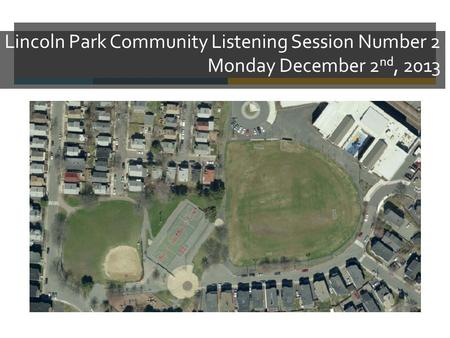 Lincoln Park Community Listening Session Number 2 Monday December 2 nd, 2013.
