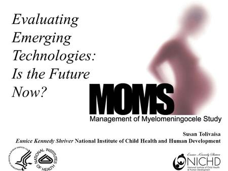 Susan Tolivaisa Eunice Kennedy Shriver National Institute of Child Health and Human Development Evaluating Emerging Technologies: Is the Future Now?