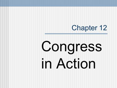 Chapter 12 Congress in Action.
