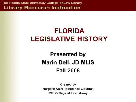 FLORIDA LEGISLATIVE HISTORY Presented by Marin Dell, JD MLIS Fall 2008 Created by Margaret Clark, Reference Librarian FSU College of Law Library.