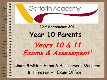'Years 10 & 11 Exams & Assessment' Bill Fraser - Exam Officer Linda Smith – Exam & Assessment Manager 22 nd September 2011 Year 10 Parents.