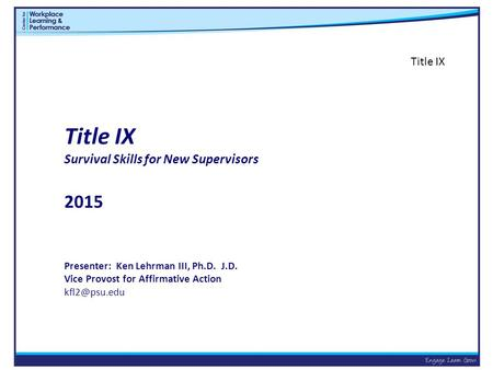 Title IX Survival Skills for New Supervisors 2015 Presenter: Ken Lehrman III, Ph.D. J.D. Vice Provost for Affirmative Action Title IX.