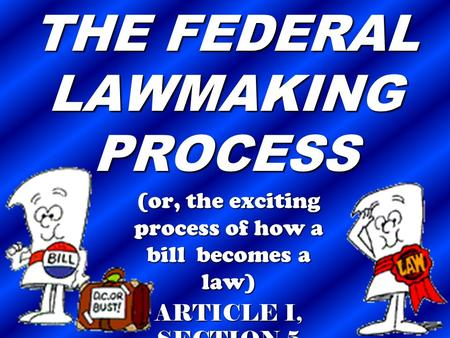 THE FEDERAL LAWMAKING PROCESS (or, the exciting process of how a bill becomes a law) ARTICLE I, SECTION 5.