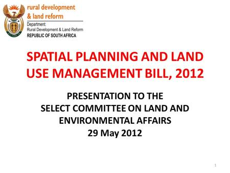 SPATIAL PLANNING AND LAND USE MANAGEMENT BILL, 2012 PRESENTATION TO THE SELECT COMMITTEE ON LAND AND ENVIRONMENTAL AFFAIRS 29 May 2012 1.