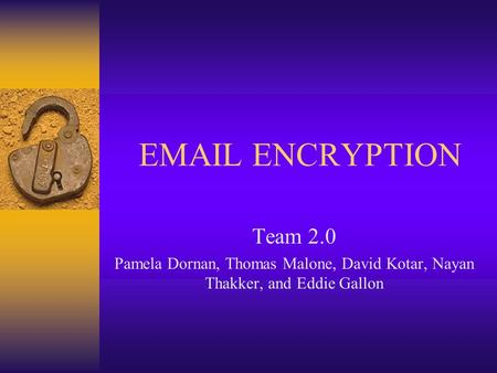 EMAIL ENCRYPTION Team 2.0 Pamela Dornan, Thomas Malone, David Kotar, Nayan Thakker, and Eddie Gallon.