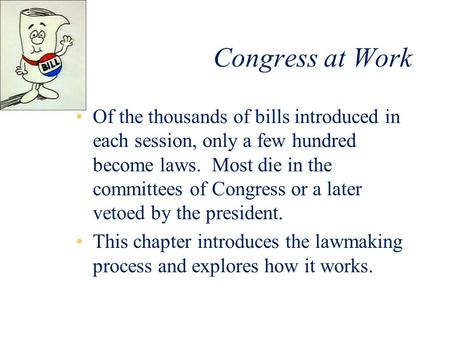 Congress at Work Of the thousands of bills introduced in each session, only a few hundred become laws. Most die in the committees of Congress or a later.