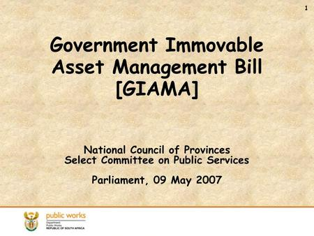 1 Government Immovable Asset Management Bill [GIAMA] National Council of Provinces Select Committee on Public Services Parliament, 09 May 2007.