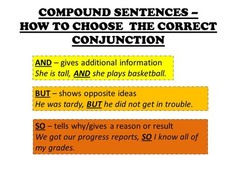 COMPOUND SENTENCES – HOW TO CHOOSE THE CORRECT CONJUNCTION AND – gives additional information She is tall, AND she plays basketball. BUT – shows opposite.