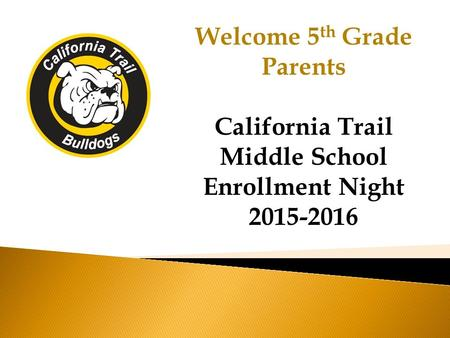 Welcome 5 th Grade Parents California Trail Middle School Enrollment Night 2015-2016.