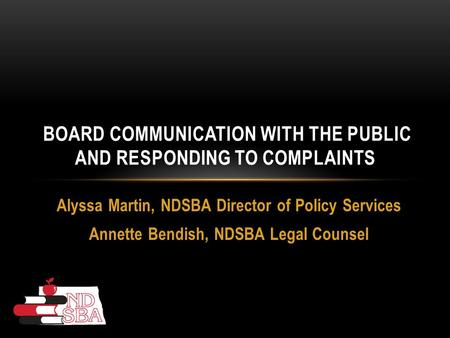 Alyssa Martin, NDSBA Director of Policy Services Annette Bendish, NDSBA Legal Counsel BOARD COMMUNICATION WITH THE PUBLIC AND RESPONDING TO COMPLAINTS.
