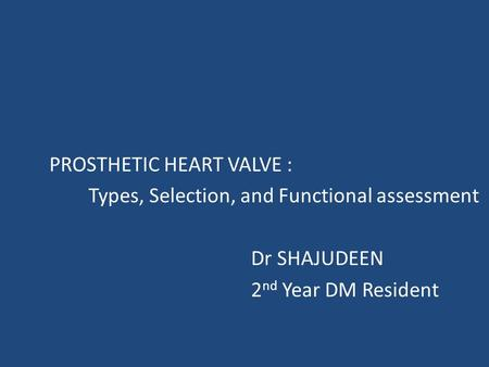 PROSTHETIC HEART VALVE : Types, Selection, and Functional assessment Dr SHAJUDEEN 2 nd Year DM Resident.