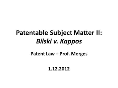 Patentable Subject Matter II: Bilski v. Kappos Patent Law – Prof. Merges 1.12.2012.