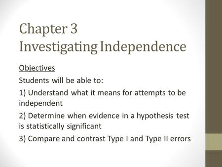 Chapter 3 Investigating Independence Objectives Students will be able to: 1) Understand what it means for attempts to be independent 2) Determine when.