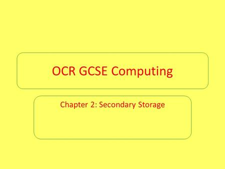 OCR GCSE Computing Chapter 2: Secondary Storage. Chapter 2: Secondary storage Computers are able to process input data and output the results of that.