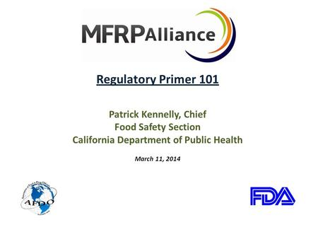 Regulatory Primer 101 Patrick Kennelly, Chief Food Safety Section California Department of Public Health March 11, 2014.
