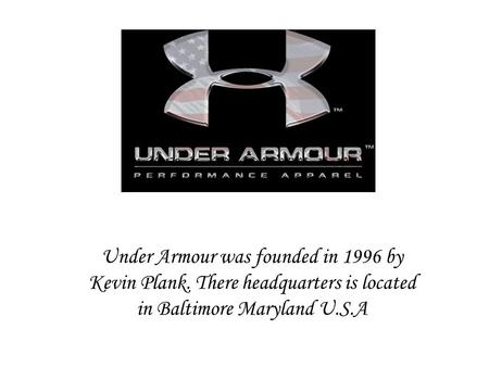 Under Armour was founded in 1996 by Kevin Plank. There headquarters is located in Baltimore Maryland U.S.A.